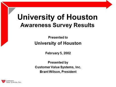 University of Houston Awareness Survey Results Presented to University of Houston February 5, 2002 Presented by Customer Value Systems, Inc. Brant Wilson,