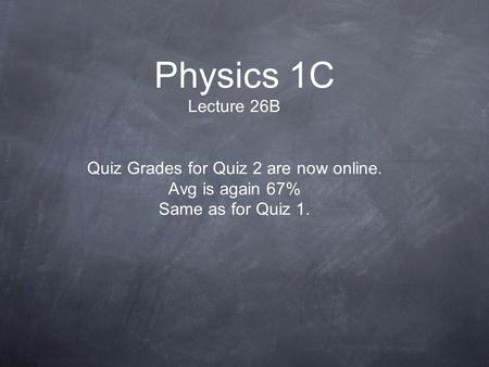 Physics 1C Lecture 26B Quiz Grades for Quiz 2 are now online. Avg is again 67% Same as for Quiz 1.