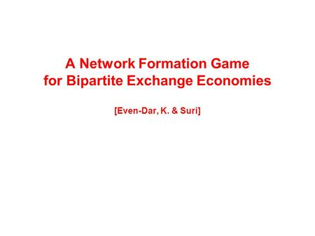 A Network Formation Game for Bipartite Exchange Economies [Even-Dar, K. & Suri]