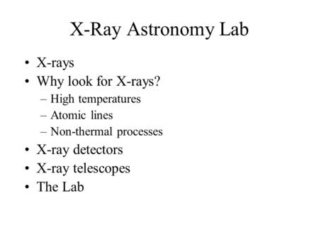 X-Ray Astronomy Lab X-rays Why look for X-rays? –High temperatures –Atomic lines –Non-thermal processes X-ray detectors X-ray telescopes The Lab.