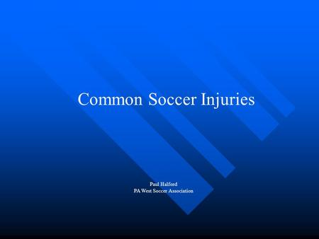 Common Soccer Injuries Paul Halford PA West Soccer Association.