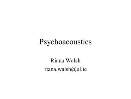 Psychoacoustics Riana Walsh Relevant texts Acoustics and Psychoacoustics, D. M. Howard and J. Angus, 2 nd edition, Focal Press 2001.