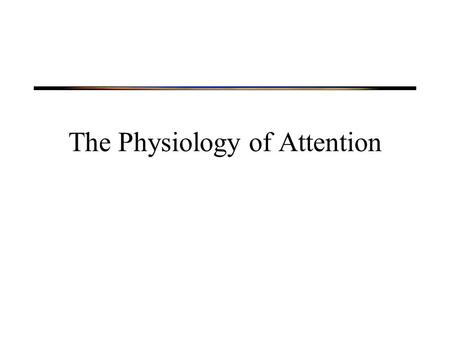 The Physiology of Attention. Physiology of Attention Neural systems involved in orienting Neural correlates of selection.