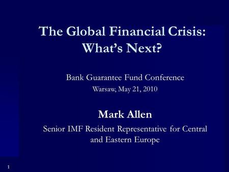 1 The Global Financial Crisis: What's Next? Bank Guarantee Fund Conference Warsaw, May 21, 2010 Mark Allen Senior IMF Resident Representative for Central.