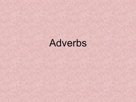 Adverbs. Definition A word that modifies verbs, verb phrases or other adverbs. –Adverbs answer the questions How? How often? When? Where? Or to What extent?