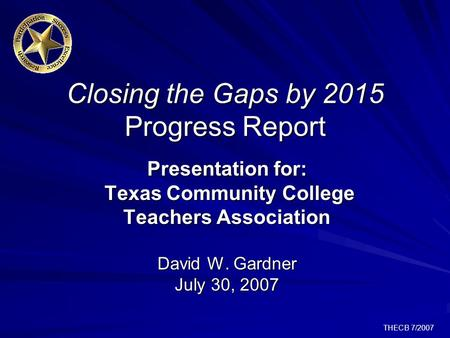 THECB 7/2007 Closing the Gaps by 2015 Progress Report Presentation for: Texas Community College Teachers Association David W. Gardner July 30, 2007.