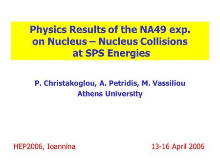 Physics Results of the NA49 exp. on Nucleus – Nucleus Collisions at SPS Energies P. Christakoglou, A. Petridis, M. Vassiliou Athens University HEP2006,