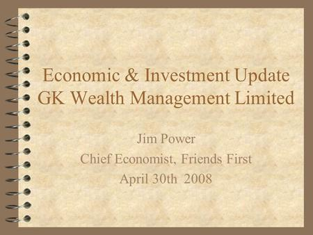 Economic & Investment Update GK Wealth Management Limited Jim Power Chief Economist, Friends First April 30th 2008.
