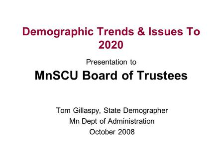 Demographic Trends & Issues To 2020 Presentation to MnSCU Board of Trustees Tom Gillaspy, State Demographer Mn Dept of Administration October 2008.
