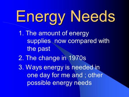 Energy Needs 1. The amount of energy supplies now compared with the past 2. The change in 1970s 3. Ways energy is needed in one day for me and ; other.