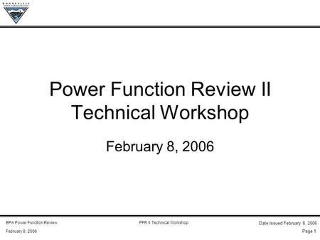 BPA <strong>Power</strong> Function ReviewPFR II Technical Workshop February 8, 2006 Date Issued February 8, 2006 Page 1 <strong>Power</strong> Function Review II Technical Workshop February.
