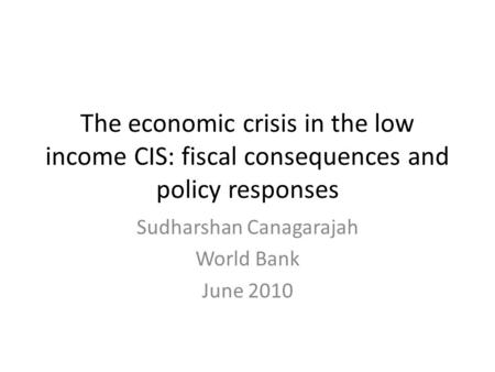 The economic crisis in the low income CIS: fiscal consequences and policy responses Sudharshan Canagarajah World Bank June 2010.