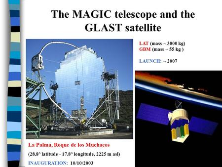 The MAGIC telescope and the GLAST satellite La Palma, Roque de los Muchacos (28.8° latitude - 17.8° longitude, 2225 m asl) INAUGURATION: 10/10/2003 LAT.
