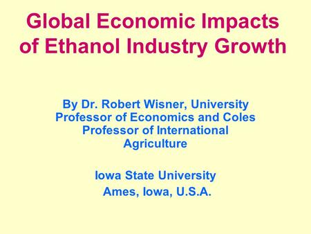 Global Economic Impacts of Ethanol Industry Growth By Dr. Robert Wisner, University Professor of Economics and Coles Professor of International Agriculture.