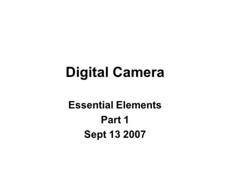 Digital Camera Essential Elements Part 1 Sept 13 2007.