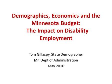 Demographics, Economics and the Minnesota Budget: The Impact on Disability Employment Tom Gillaspy, State Demographer Mn Dept of Administration May 2010.