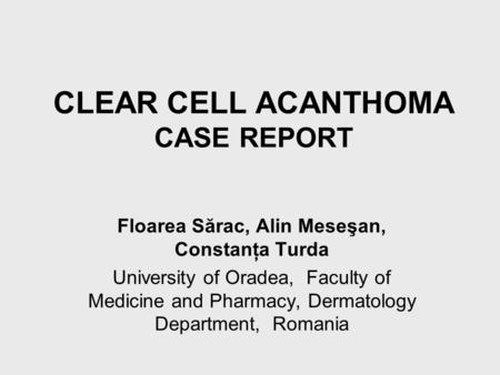 CLEAR CELL ACANTHOMA CASE REPORT Floarea Sărac, Alin Meseşan, Constanţa Turda University of Oradea, Faculty of Medicine and Pharmacy, Dermatology Department,
