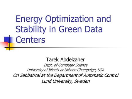 Energy Optimization and Stability in Green Data Centers Tarek Abdelzaher Dept. of Computer Science University of Illinois at Urbana Champaign, USA On Sabbatical.