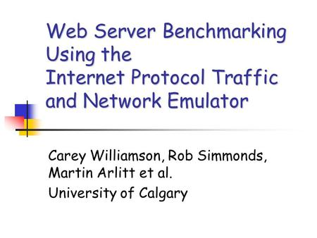 Web Server Benchmarking Using the Internet Protocol Traffic and Network Emulator Carey Williamson, Rob Simmonds, Martin Arlitt et al. University of Calgary.