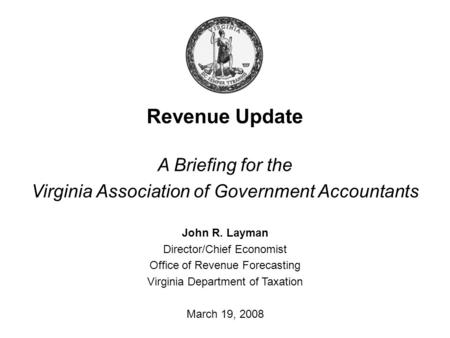 Revenue Update A Briefing for the Virginia Association of Government Accountants John R. Layman Director/Chief Economist Office of Revenue Forecasting.