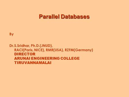 Parallel Databases By Dr.S.Sridhar, Ph.D.(JNUD), RACI(Paris, NICE), RMR(USA), RZFM(Germany) DIRECTOR ARUNAI ENGINEERING COLLEGE TIRUVANNAMALAI.