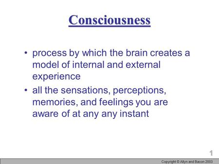 1 Copyright © Allyn and Bacon 2003 Consciousness process by which the brain creates a model of internal and external experience all the sensations, perceptions,
