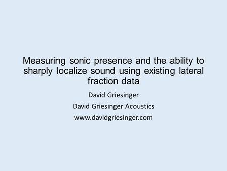 Measuring sonic presence and the ability to sharply localize sound using existing lateral fraction data David Griesinger David Griesinger Acoustics www.davidgriesinger.com.