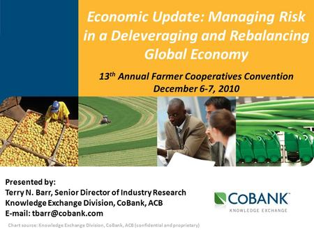 Chart source: Knowledge Exchange Division, CoBank, ACB (confidential and proprietary) 13 th Annual Farmer Cooperatives Convention December 6-7, 2010 Economic.