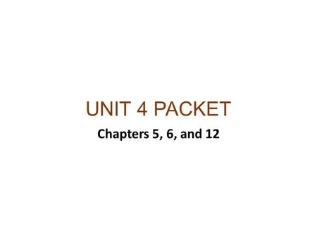 UNIT 4 PACKET Chapters 5, 6, and 12.