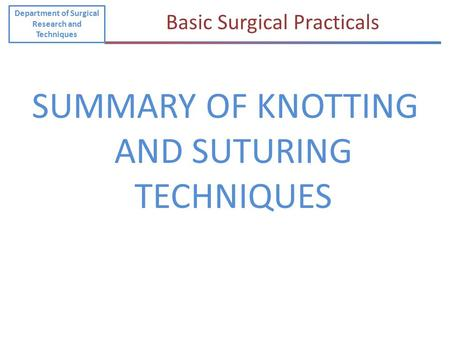 SUMMARY OF KNOTTING AND SUTURING TECHNIQUES Department of Surgical Research and Techniques Basic Surgical Practicals.