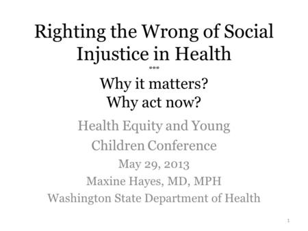 Righting the Wrong of Social Injustice in Health *** Why it matters? Why act now? Health Equity and Young Children Conference May 29, 2013 Maxine Hayes,