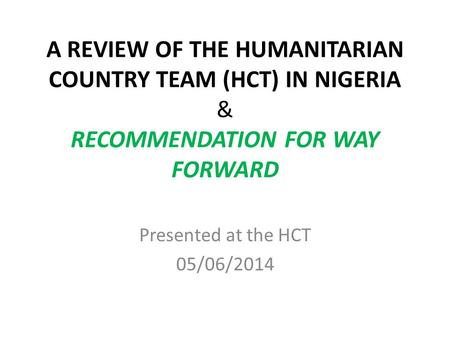 A REVIEW OF THE HUMANITARIAN COUNTRY TEAM (HCT) IN NIGERIA & RECOMMENDATION FOR WAY FORWARD Presented at the HCT 05/06/2014.