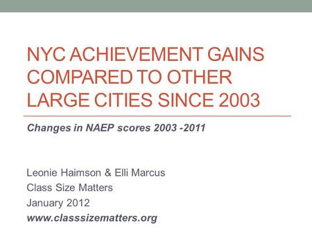 NYC ACHIEVEMENT GAINS COMPARED TO OTHER LARGE CITIES SINCE 2003 Changes in NAEP scores 2003 -2011 Leonie Haimson & Elli Marcus Class Size Matters January.