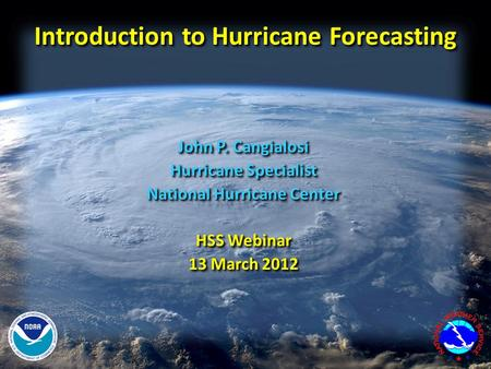 Introduction to Hurricane Forecasting John P. Cangialosi Hurricane Specialist National Hurricane Center HSS Webinar 13 March 2012 John P. Cangialosi Hurricane.