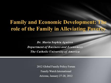 Dr. Maria Sophia Aguirre Department of Business and Economics The Catholic University of America 2012 Global Family Policy Forum Family Watch International.