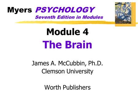 Myers PSYCHOLOGY Seventh Edition in Modules Module 4 The Brain James A. McCubbin, Ph.D. Clemson University Worth Publishers.