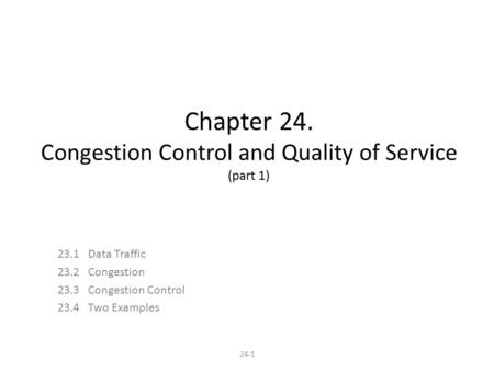 24-1 Chapter 24. Congestion Control and Quality of Service (part 1) 23.1 Data Traffic 23.2 Congestion 23.3 Congestion Control 23.4 Two Examples.
