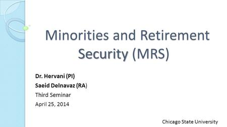 Minorities and Retirement Security (MRS) Minorities and Retirement Security (MRS) Dr. Hervani (PI) Saeid Delnavaz (RA) Third Seminar April 25, 2014 Chicago.