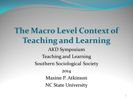 The Macro Level Context of Teaching and Learning AKD Symposium Teaching and Learning Southern Sociological Society 2014 Maxine P. Atkinson NC State University.