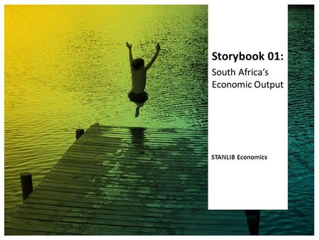 Storybook 01: South Africa's Economic Output STANLIB Economics.