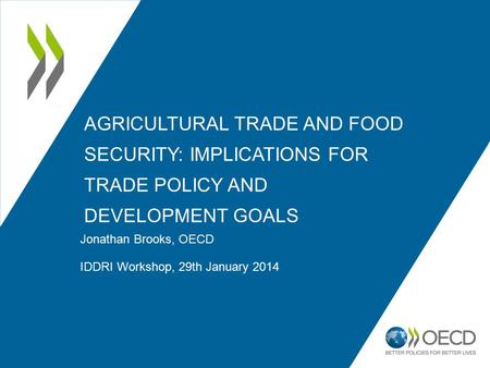 AGRICULTURAL TRADE AND FOOD SECURITY: IMPLICATIONS FOR TRADE POLICY AND DEVELOPMENT GOALS Jonathan Brooks, OECD IDDRI Workshop, 29th January 2014.
