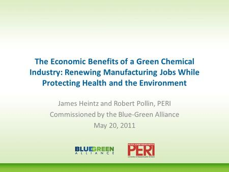 The Economic Benefits of a Green Chemical Industry: Renewing Manufacturing Jobs While Protecting Health and the Environment James Heintz and Robert Pollin,