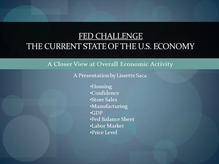 A Closer View at Overall Economic Activity FED CHALLENGE THE CURRENT STATE OF THE U.S. ECONOMY Housing Confidence Store Sales Manufacturing GDP Fed Balance.