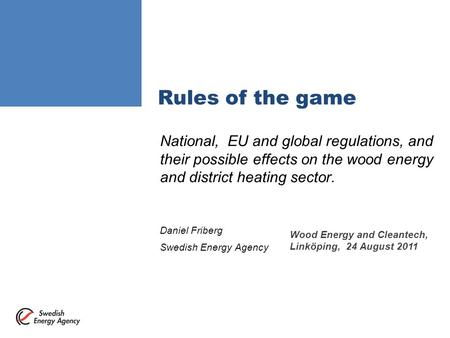 Rules of the game National, EU and global regulations, and their possible effects on the wood energy and district heating sector. Daniel Friberg Swedish.
