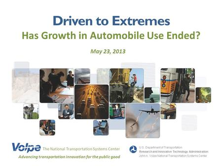 Driven to Extremes Has Growth in Automobile Use Ended? May 23, 2013 The National Transportation Systems Center Advancing transportation innovation for.