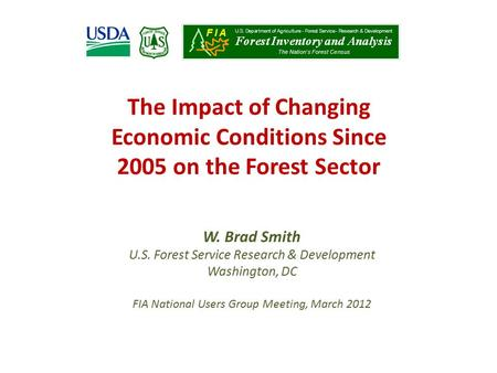 The Impact of Changing Economic Conditions Since 2005 on the Forest Sector W. Brad Smith U.S. Forest Service Research & Development Washington, DC FIA.