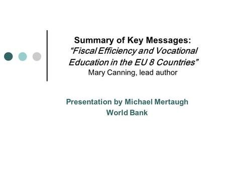 "Summary of Key Messages: ""Fiscal Efficiency and Vocational Education in the EU 8 Countries"" Mary Canning, lead author Presentation by Michael Mertaugh."