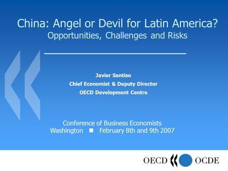 China: Angel or Devil for Latin America? Opportunities, Challenges and Risks Javier Santiso Chief Economist & Deputy Director OECD Development Centre Conference.