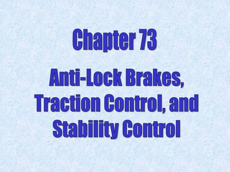 Chapter 73 Anti-Lock Brakes, Traction Control, and Stability Control.
