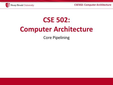 CSE502: Computer Architecture Core Pipelining. CSE502: Computer Architecture Before there was pipelining… Single-cycle control: hardwired – Low CPI (1)